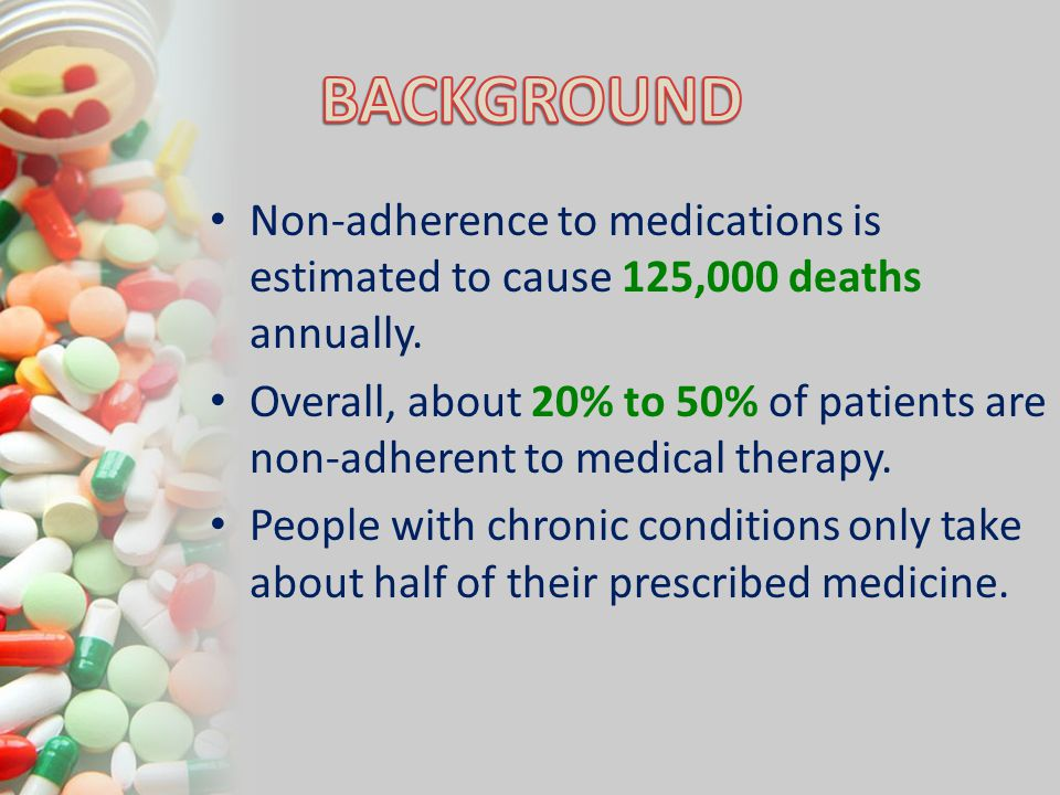Non-adherence to medications is estimated to cause 125,000 deaths annually. Overall, about 20% to 50% of patients are non-adherent to medical therapy.