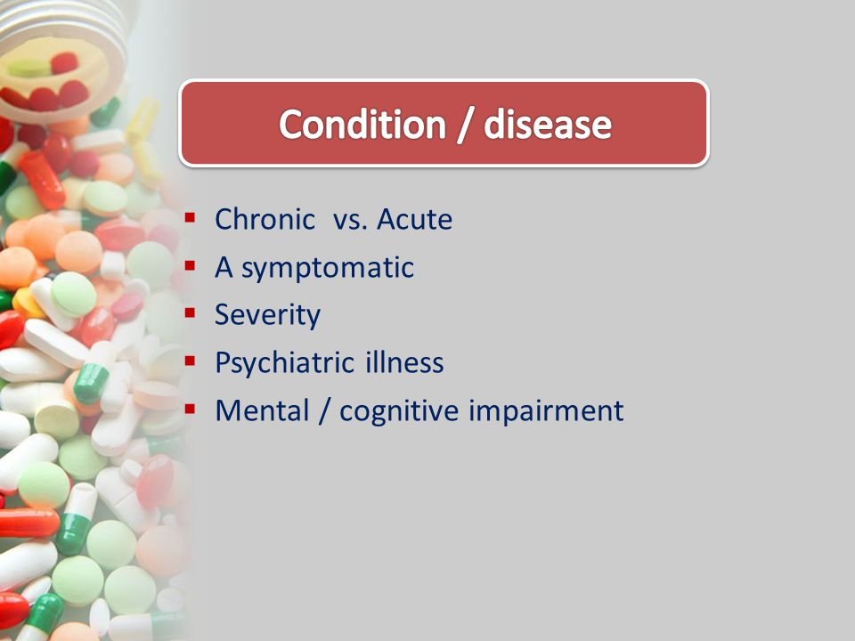 Chronic vs. Acute A symptomatic Severity Psychiatric illness Mental / cognitive impairment