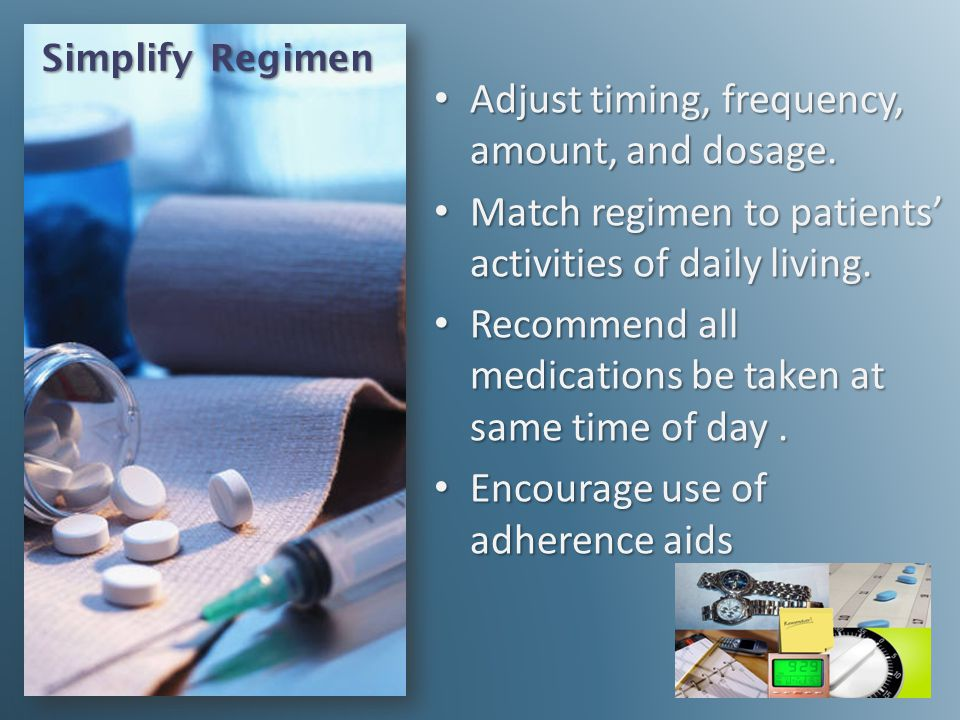 Simplify Regimen Adjust timing, frequency, amount, and dosage. Adjust timing, frequency, amount, and dosage. Match regimen to patients activities of d