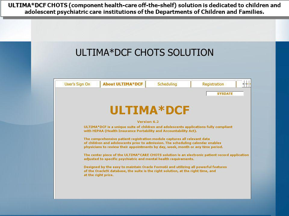ULTIMA*DCF CHOTS SOLUTION ULTIMA*DCF ULTIMA*DCF CHOTS (component health-care off-the-shelf) solution is dedicated to children and adolescent psychiatric care institutions of the Departments of Children and Families.