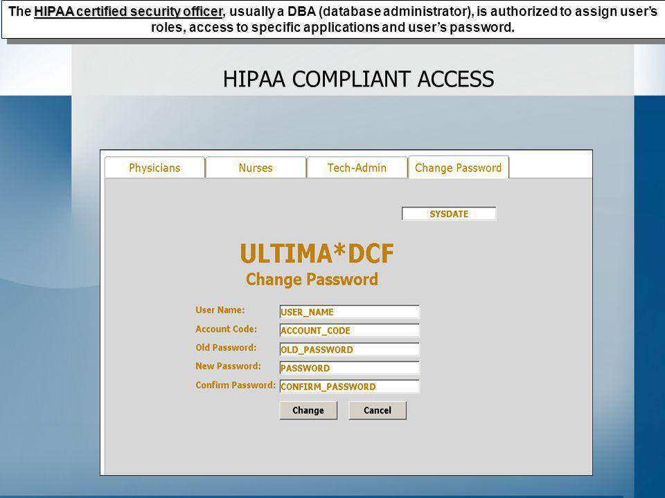 HIPAA COMPLIANT ACCESS HIPAA certified security officer The HIPAA certified security officer, usually a DBA (database administrator), is authorized to assign users roles, access to specific applications and users password.