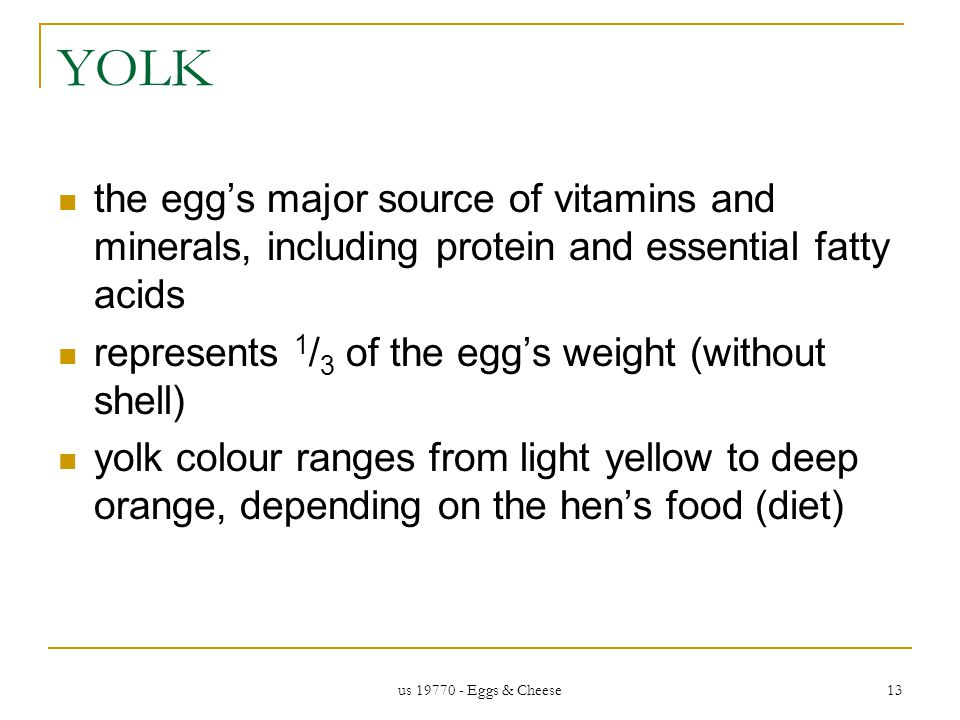 us 19770 - Eggs & Cheese 13 YOLK the eggs major source of vitamins and minerals, including protein and essential fatty acids represents 1 / 3 of the eggs weight (without shell) yolk colour ranges from light yellow to deep orange, depending on the hens food (diet)