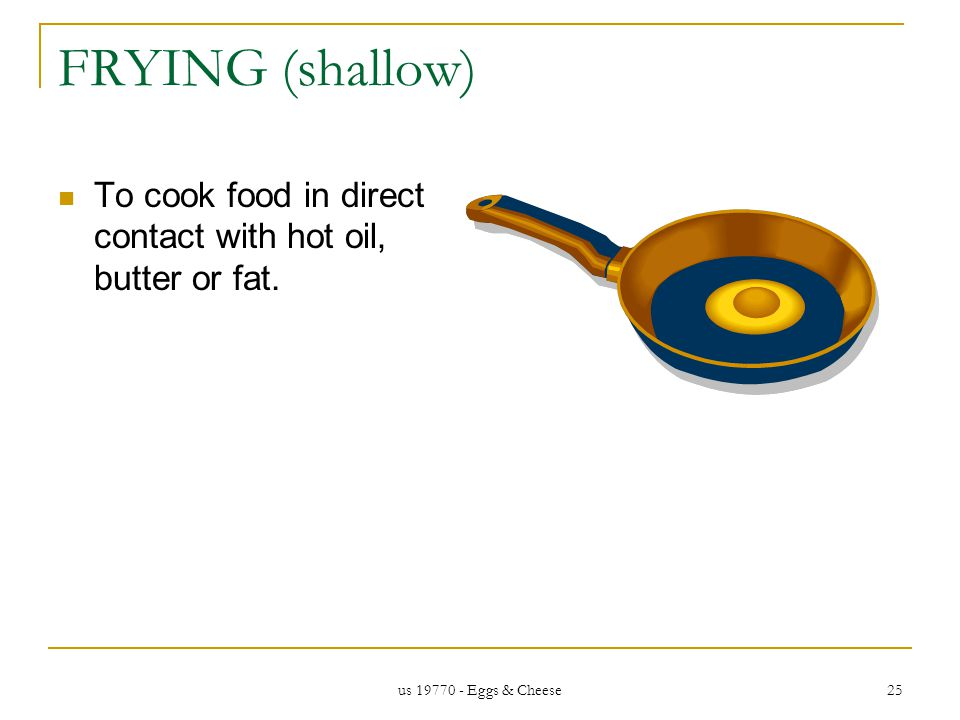 us 19770 - Eggs & Cheese 25 FRYING (shallow) To cook food in direct contact with hot oil, butter or fat.