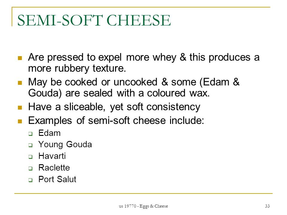 us 19770 - Eggs & Cheese 33 SEMI-SOFT CHEESE Are pressed to expel more whey & this produces a more rubbery texture.