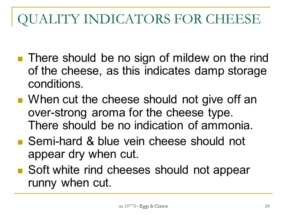 us 19770 - Eggs & Cheese 39 QUALITY INDICATORS FOR CHEESE There should be no sign of mildew on the rind of the cheese, as this indicates damp storage conditions.