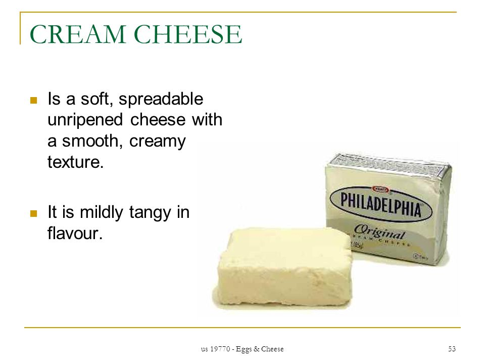 us 19770 - Eggs & Cheese 53 CREAM CHEESE Is a soft, spreadable unripened cheese with a smooth, creamy texture.