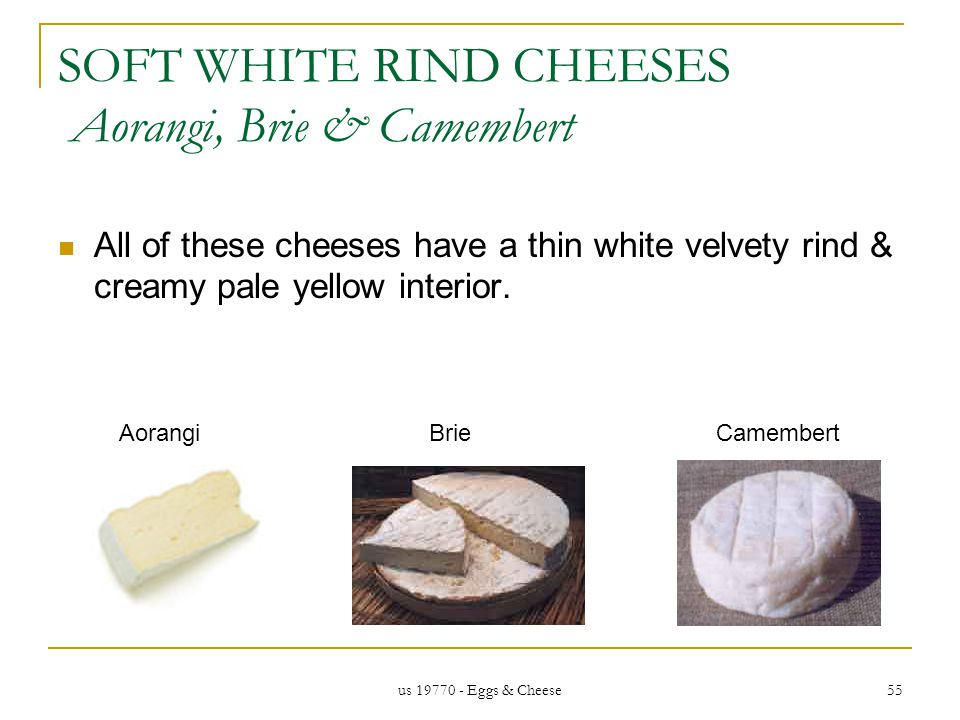 us 19770 - Eggs & Cheese 55 SOFT WHITE RIND CHEESES Aorangi, Brie & Camembert All of these cheeses have a thin white velvety rind & creamy pale yellow interior.