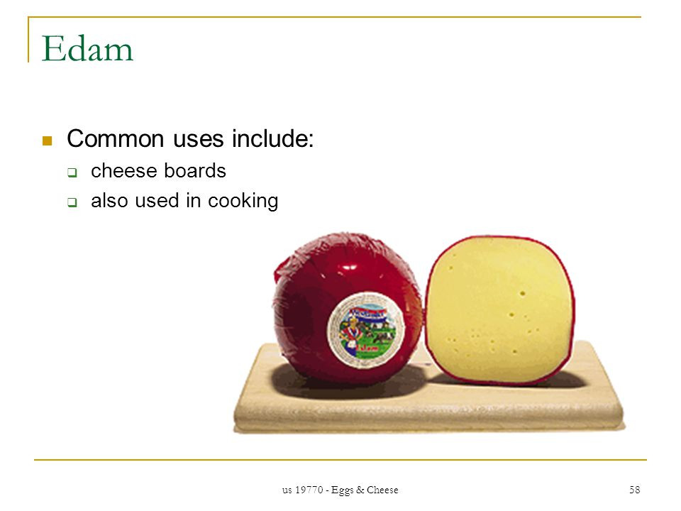 us 19770 - Eggs & Cheese 58 Edam Common uses include: cheese boards also used in cooking