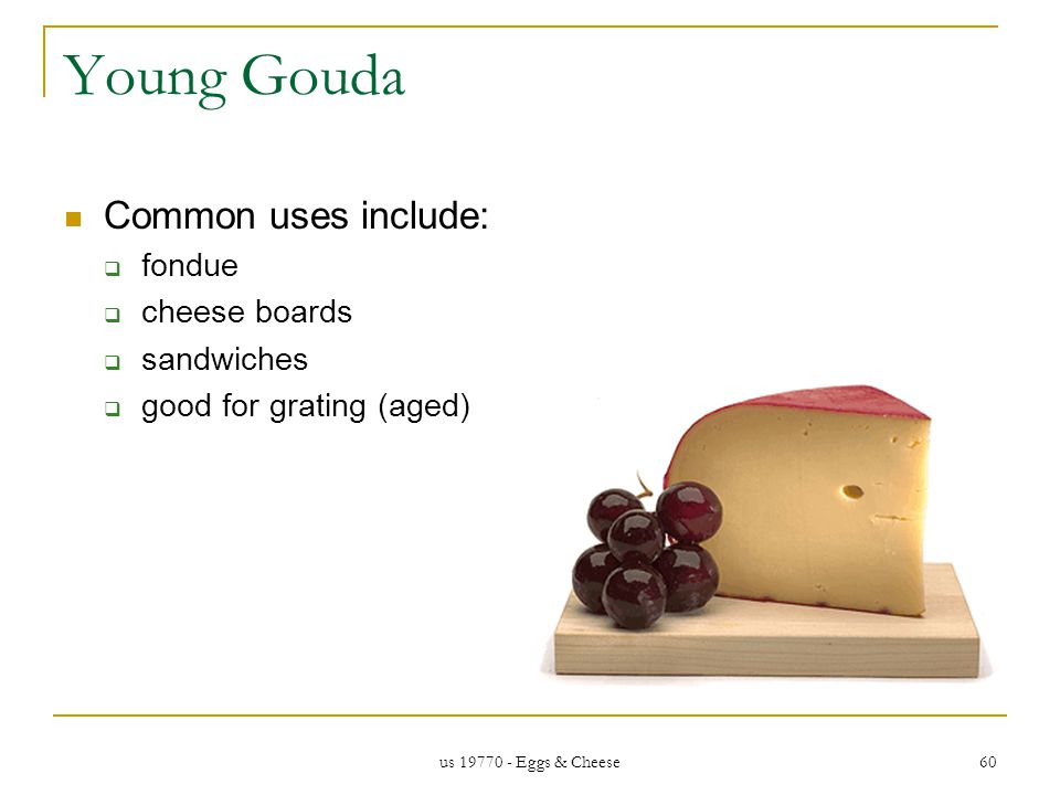 us 19770 - Eggs & Cheese 60 Young Gouda Common uses include: fondue cheese boards sandwiches good for grating (aged)