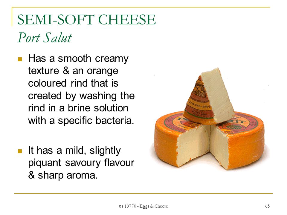 us 19770 - Eggs & Cheese 65 SEMI-SOFT CHEESE Port Salut Has a smooth creamy texture & an orange coloured rind that is created by washing the rind in a brine solution with a specific bacteria.