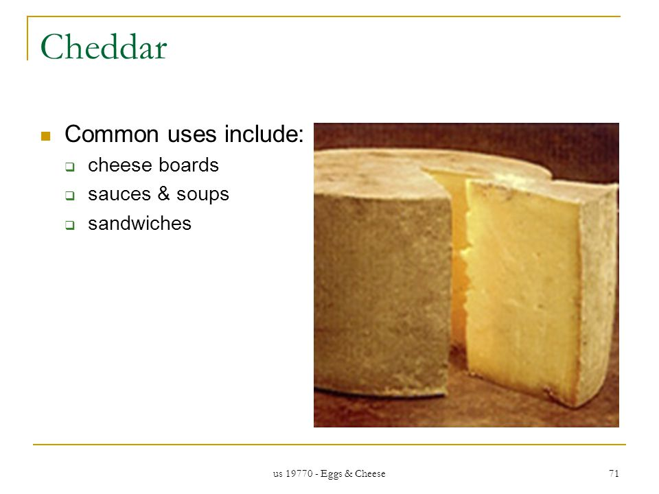 us 19770 - Eggs & Cheese 71 Cheddar Common uses include: cheese boards sauces & soups sandwiches
