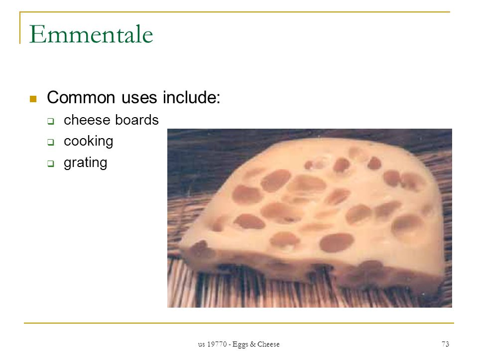 us 19770 - Eggs & Cheese 73 Emmentale Common uses include: cheese boards cooking grating