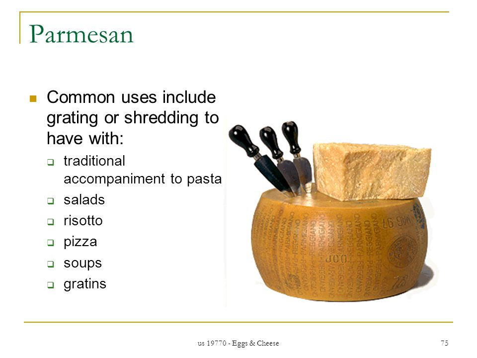 us 19770 - Eggs & Cheese 75 Parmesan Common uses include grating or shredding to have with: traditional accompaniment to pasta salads risotto pizza soups gratins