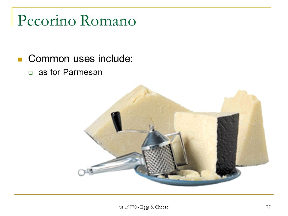us 19770 - Eggs & Cheese 77 Pecorino Romano Common uses include: as for Parmesan