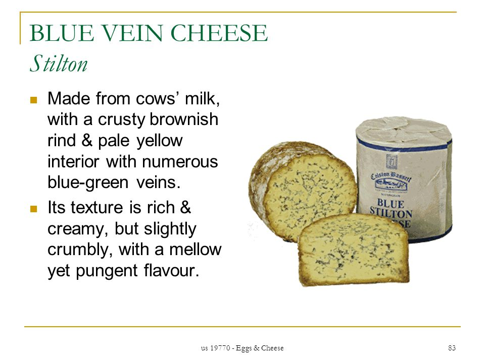 us 19770 - Eggs & Cheese 83 BLUE VEIN CHEESE Stilton Made from cows milk, with a crusty brownish rind & pale yellow interior with numerous blue-green veins.