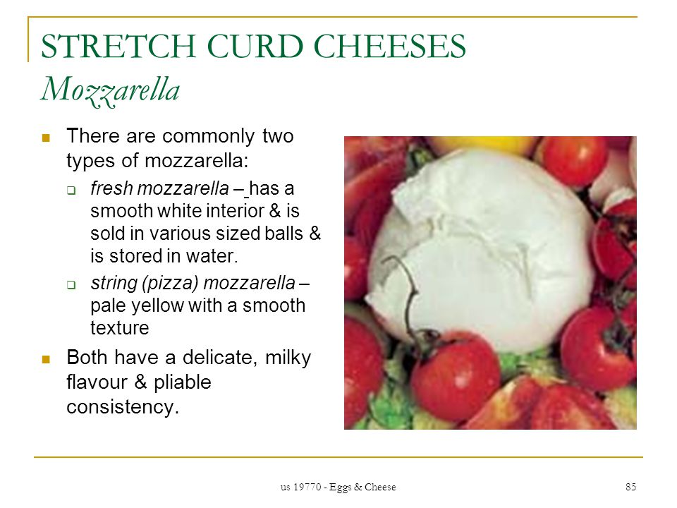 us 19770 - Eggs & Cheese 85 STRETCH CURD CHEESES Mozzarella There are commonly two types of mozzarella: fresh mozzarella – has a smooth white interior & is sold in various sized balls & is stored in water.