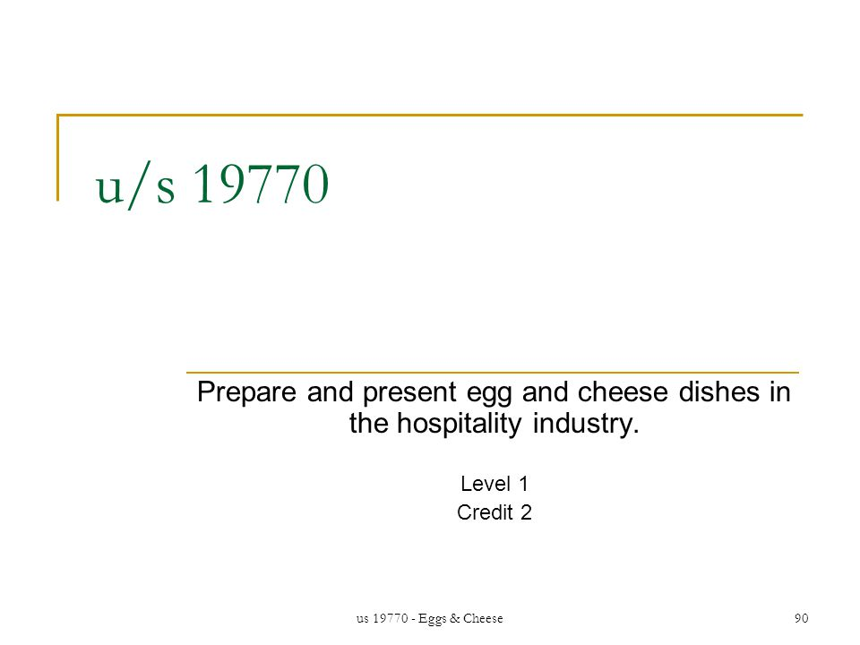 us 19770 - Eggs & Cheese90 u/s 19770 Prepare and present egg and cheese dishes in the hospitality industry.