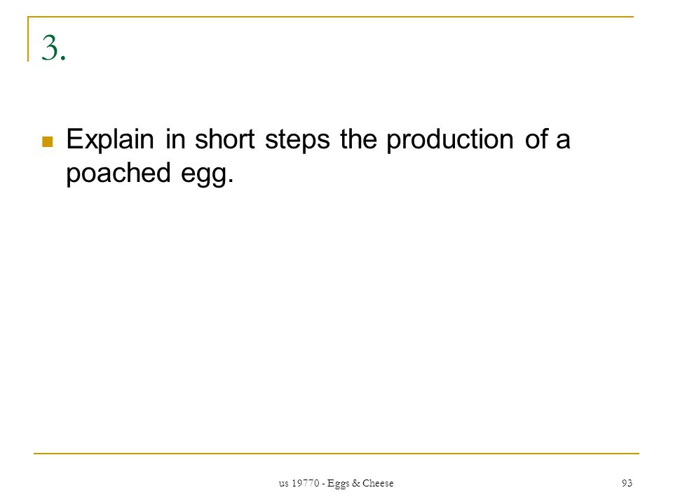 us 19770 - Eggs & Cheese 93 3. Explain in short steps the production of a poached egg.