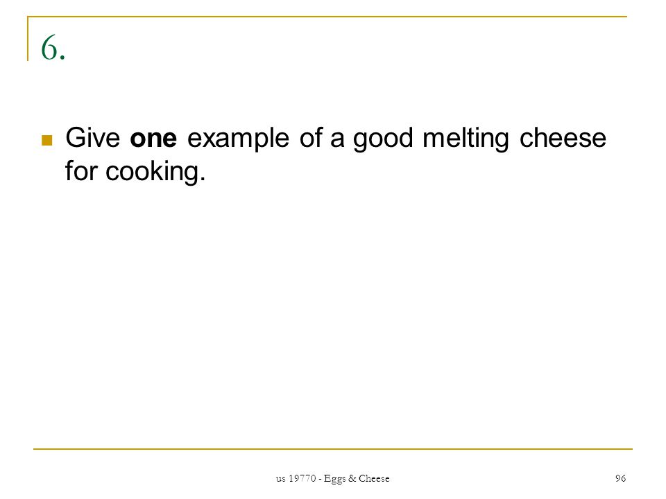 us 19770 - Eggs & Cheese 96 6. Give one example of a good melting cheese for cooking.