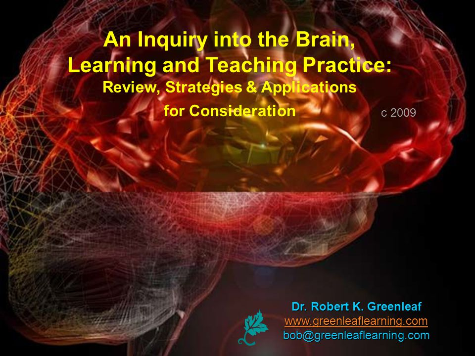 Dr. Robert K. Greenleaf www.greenleaflearning.com bob@greenleaflearning.com An Inquiry into the Brain, Learning and Teaching Practice: Review, Strateg