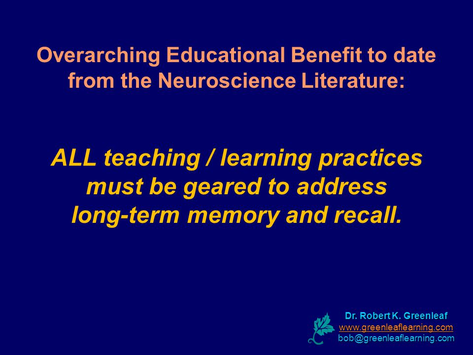 Overarching Educational Benefit to date from the Neuroscience Literature: ALL teaching / learning practices must be geared to address long-term memory and recall.