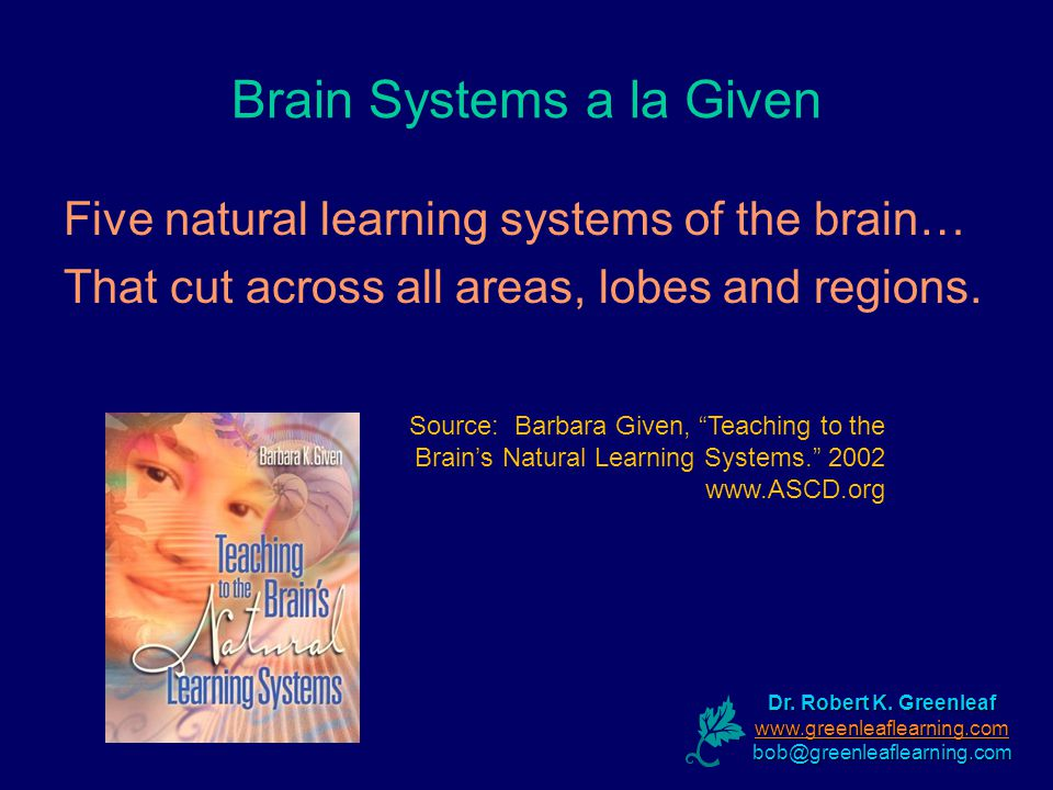 Brain Systems a la Given Five natural learning systems of the brain… That cut across all areas, lobes and regions.