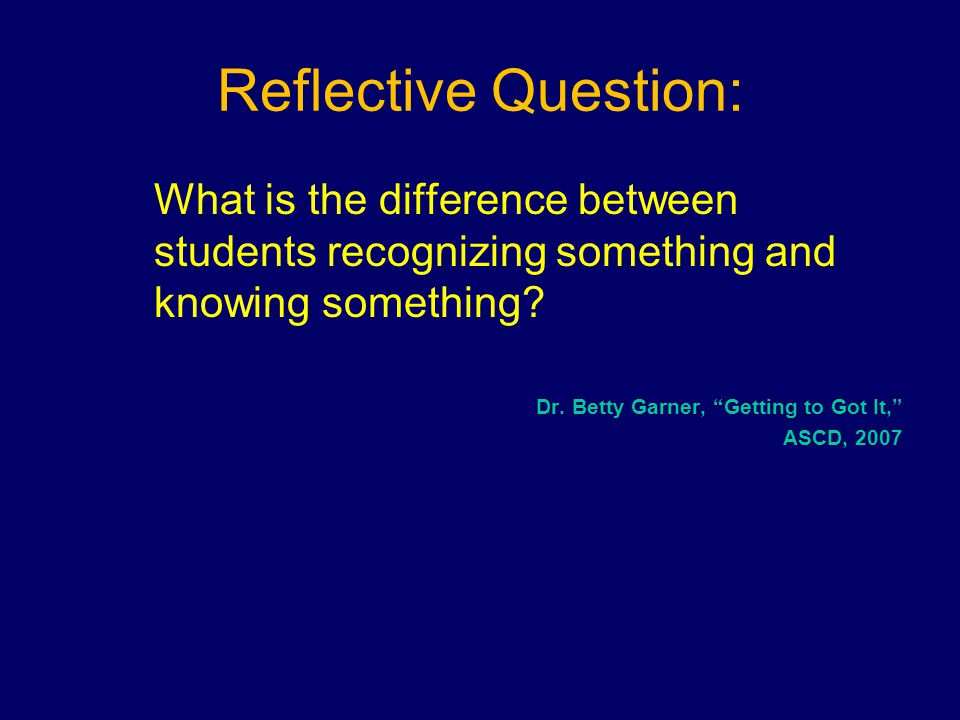 Reflective Question: What is the difference between students recognizing something and knowing something.