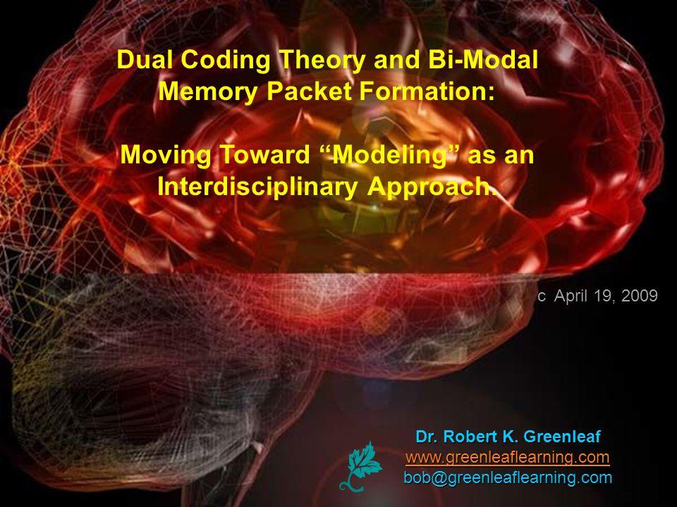Dr. Robert K. Greenleaf www.greenleaflearning.com bob@greenleaflearning.com Dual Coding Theory and Bi-Modal Memory Packet Formation: Moving Toward Mod