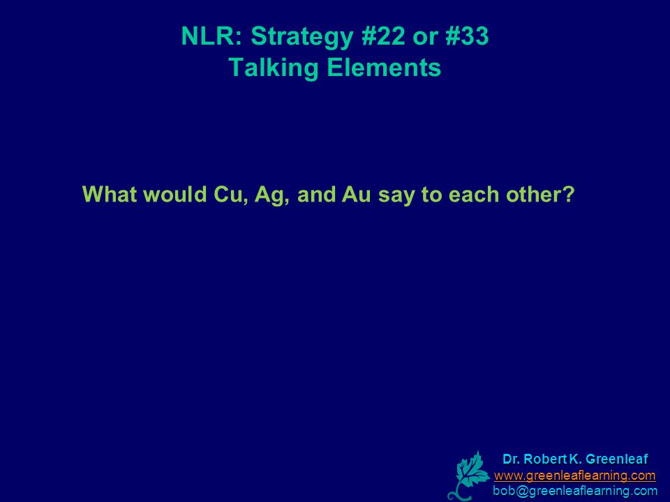 NLR: Strategy #22 or #33 Talking Elements What would Cu, Ag, and Au say to each other.