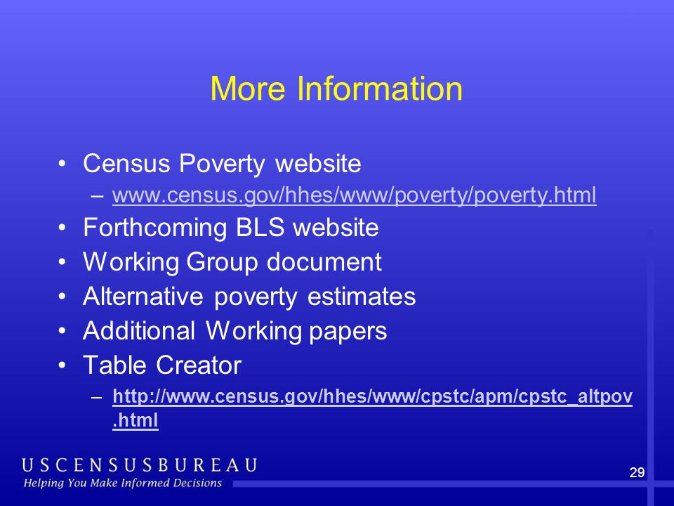 More Information Census Poverty website –www.census.gov/hhes/www/poverty/poverty.htmlwww.census.gov/hhes/www/poverty/poverty.html Forthcoming BLS website Working Group document Alternative poverty estimates Additional Working papers Table Creator –http://www.census.gov/hhes/www/cpstc/apm/cpstc_altpov.htmlhttp://www.census.gov/hhes/www/cpstc/apm/cpstc_altpov.html 29
