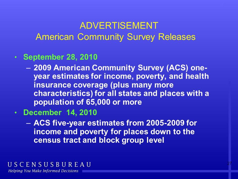 ADVERTISEMENT American Community Survey Releases September 28, 2010 –2009 American Community Survey (ACS) one- year estimates for income, poverty, and health insurance coverage (plus many more characteristics) for all states and places with a population of 65,000 or more December 14, 2010 –ACS five-year estimates from 2005-2009 for income and poverty for places down to the census tract and block group level 27