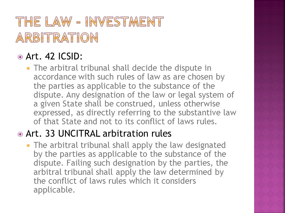 Art. 42 ICSID: The arbitral tribunal shall decide the dispute in accordance with such rules of law as are chosen by the parties as applicable to the s