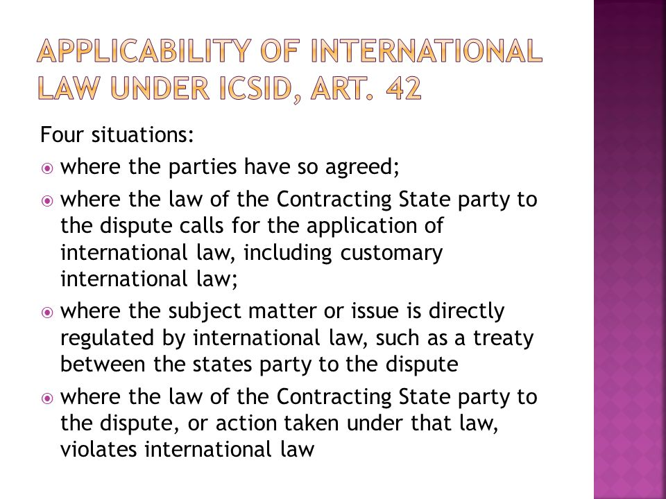 Four situations: where the parties have so agreed; where the law of the Contracting State party to the dispute calls for the application of international law, including customary international law; where the subject matter or issue is directly regulated by international law, such as a treaty between the states party to the dispute where the law of the Contracting State party to the dispute, or action taken under that law, violates international law