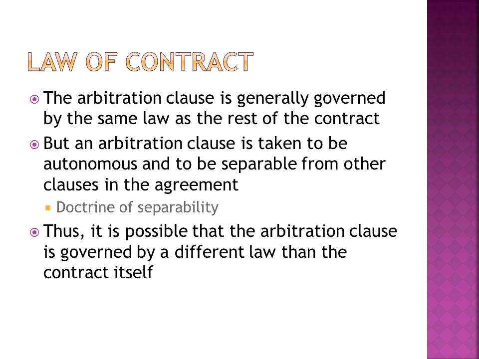The arbitration clause is generally governed by the same law as the rest of the contract But an arbitration clause is taken to be autonomous and to be separable from other clauses in the agreement Doctrine of separability Thus, it is possible that the arbitration clause is governed by a different law than the contract itself