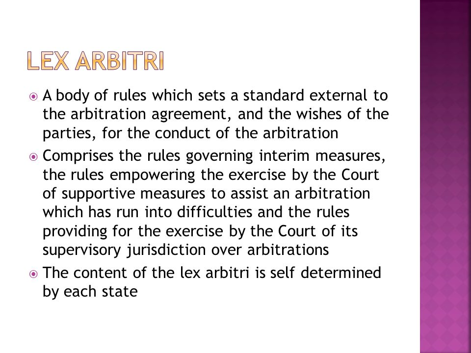 A body of rules which sets a standard external to the arbitration agreement, and the wishes of the parties, for the conduct of the arbitration Comprises the rules governing interim measures, the rules empowering the exercise by the Court of supportive measures to assist an arbitration which has run into difficulties and the rules providing for the exercise by the Court of its supervisory jurisdiction over arbitrations The content of the lex arbitri is self determined by each state