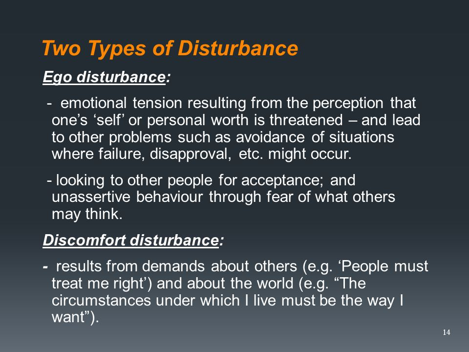 Two Types of Disturbance Ego disturbance: - emotional tension resulting from the perception that ones self or personal worth is threatened – and lead to other problems such as avoidance of situations where failure, disapproval, etc.