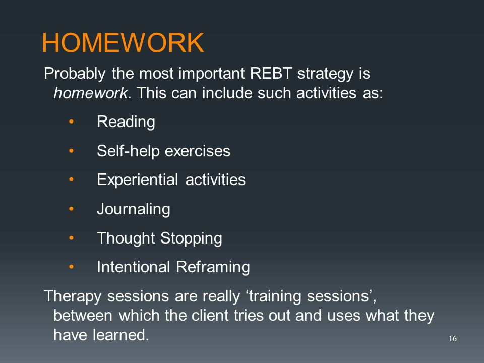 HOMEWORK Probably the most important REBT strategy is homework.