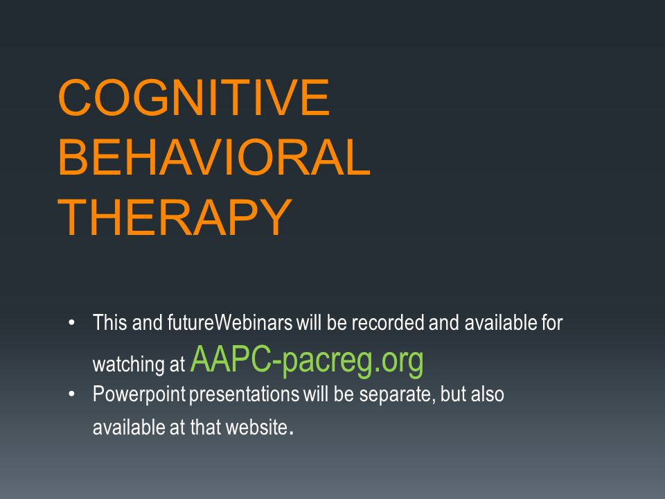 COGNITIVE BEHAVIORAL THERAPY This and futureWebinars will be recorded and available for watching at AAPC-pacreg.org Powerpoint presentations will be separate, but also available at that website.
