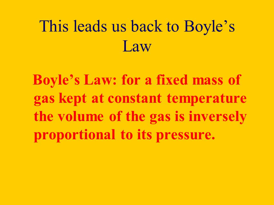 This leads us back to Boyles Law Boyles Law: for a fixed mass of gas kept at constant temperature the volume of the gas is inversely proportional to i