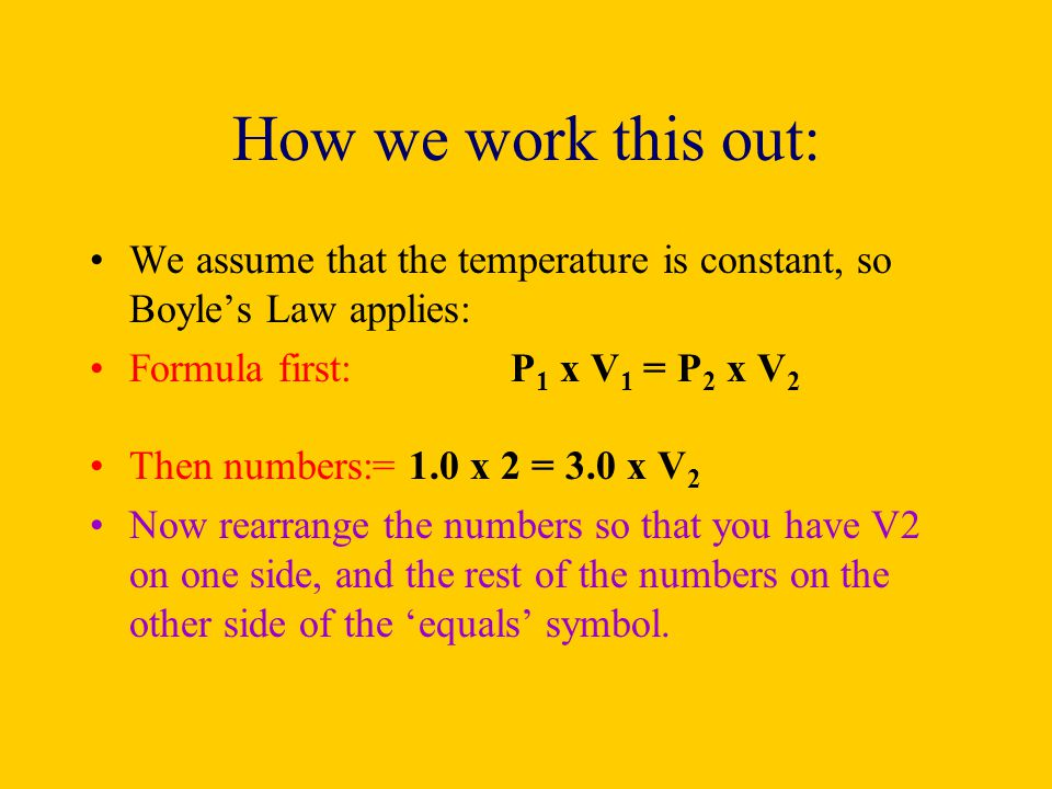 How we work this out: We assume that the temperature is constant, so Boyles Law applies: Formula first:P 1 x V 1 = P 2 x V 2 Then numbers:= 1.0 x 2 =