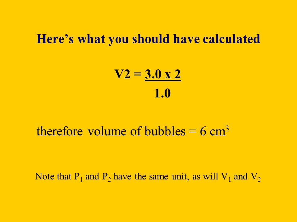 Heres what you should have calculated V2 = 3.0 x 2 1.0 therefore volume of bubbles = 6 cm 3 Note that P 1 and P 2 have the same unit, as will V 1 and
