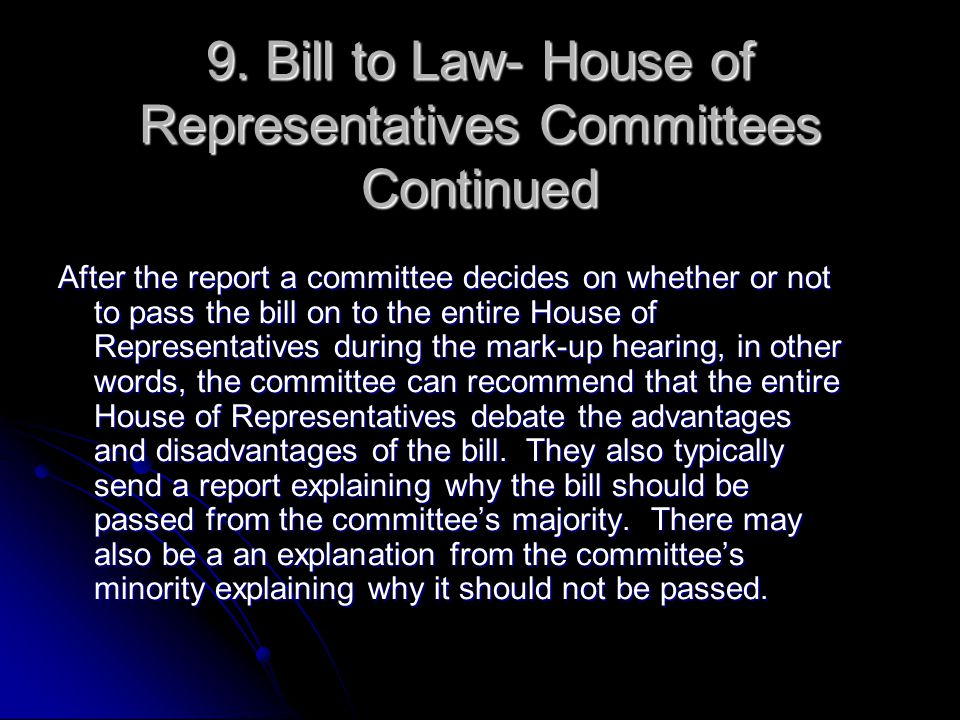 9. Bill to Law- House of Representatives Committees Continued After the report a committee decides on whether or not to pass the bill on to the entire