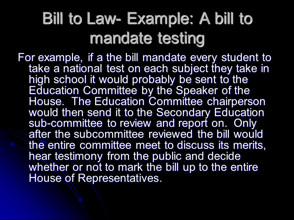 Bill to Law- Example: A bill to mandate testing For example, if a the bill mandate every student to take a national test on each subject they take in high school it would probably be sent to the Education Committee by the Speaker of the House.