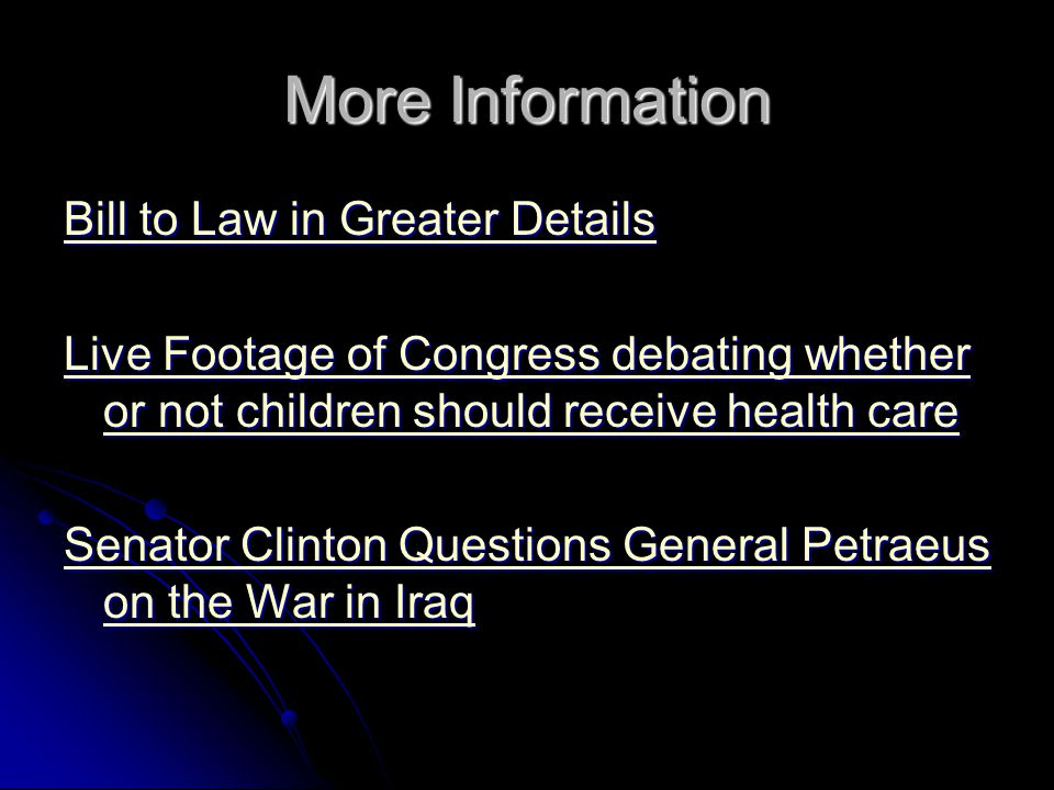 More Information Bill to Law in Greater Details Bill to Law in Greater Details Live Footage of Congress debating whether or not children should receive health care Live Footage of Congress debating whether or not children should receive health care Senator Clinton Questions General Petraeus on the War in Iraq Senator Clinton Questions General Petraeus on the War in Iraq