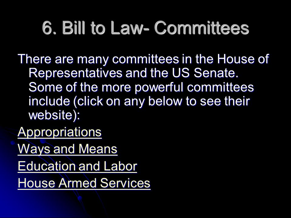 6. Bill to Law- Committees There are many committees in the House of Representatives and the US Senate. Some of the more powerful committees include (