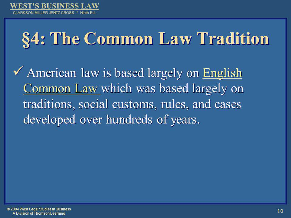 © 2004 West Legal Studies in Business A Division of Thomson Learning 10 §4: The Common Law Tradition American law is based largely on English Common L