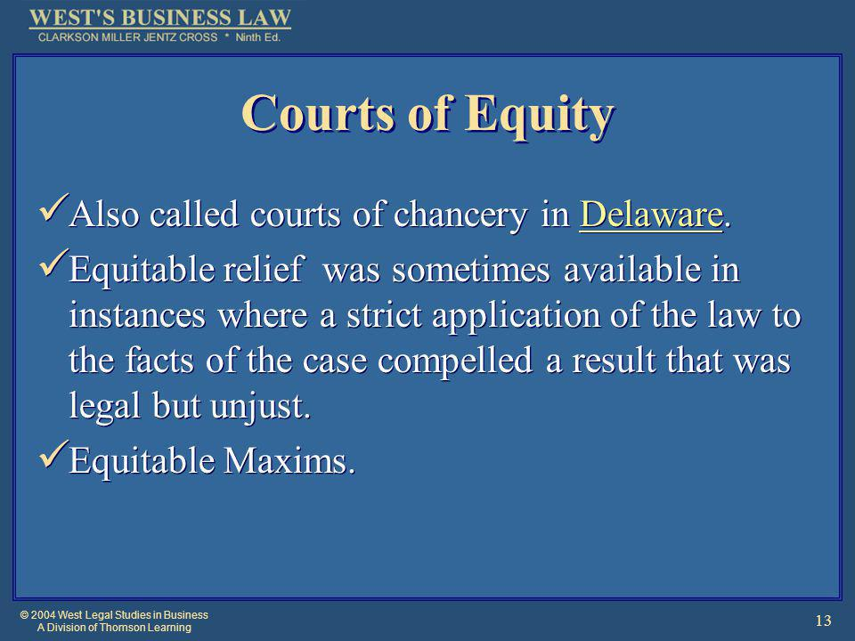 © 2004 West Legal Studies in Business A Division of Thomson Learning 13 Courts of Equity Also called courts of chancery in Delaware.Delaware Equitable relief was sometimes available in instances where a strict application of the law to the facts of the case compelled a result that was legal but unjust.