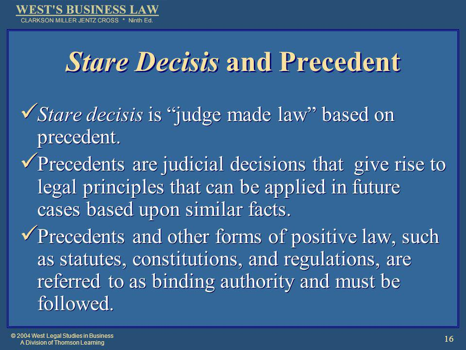 © 2004 West Legal Studies in Business A Division of Thomson Learning 16 Stare Decisis and Precedent Stare decisis is judge made law based on precedent.
