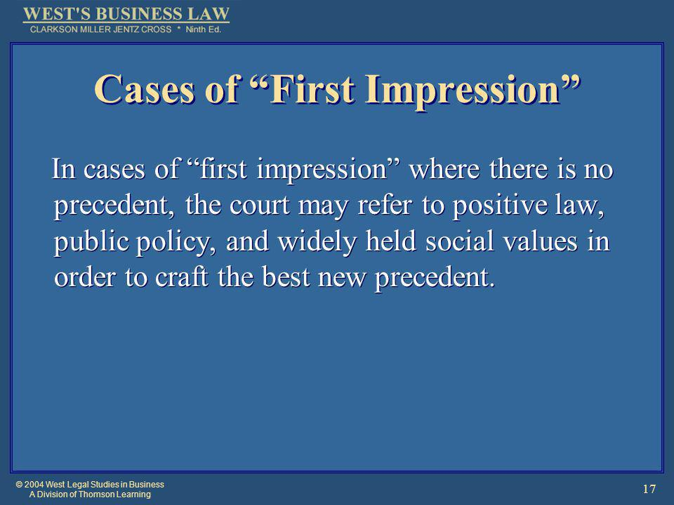 © 2004 West Legal Studies in Business A Division of Thomson Learning 17 Cases of First Impression In cases of first impression where there is no precedent, the court may refer to positive law, public policy, and widely held social values in order to craft the best new precedent.