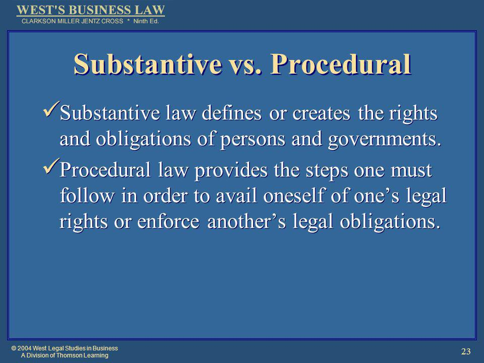 © 2004 West Legal Studies in Business A Division of Thomson Learning 23 Substantive vs. Procedural Substantive law defines or creates the rights and o